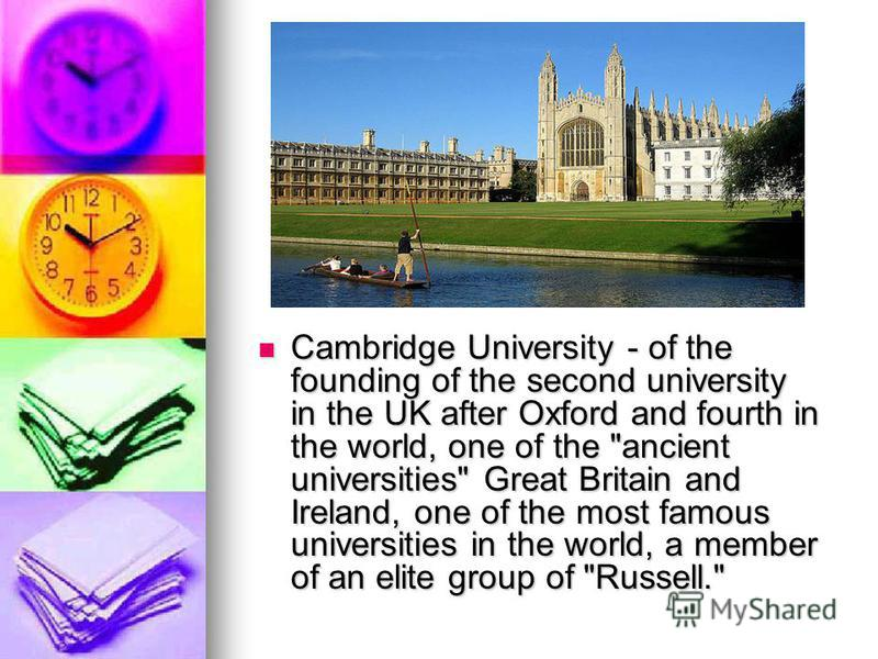 Cambridge University - of the founding of the second university in the UK after Oxford and fourth in the world, one of the