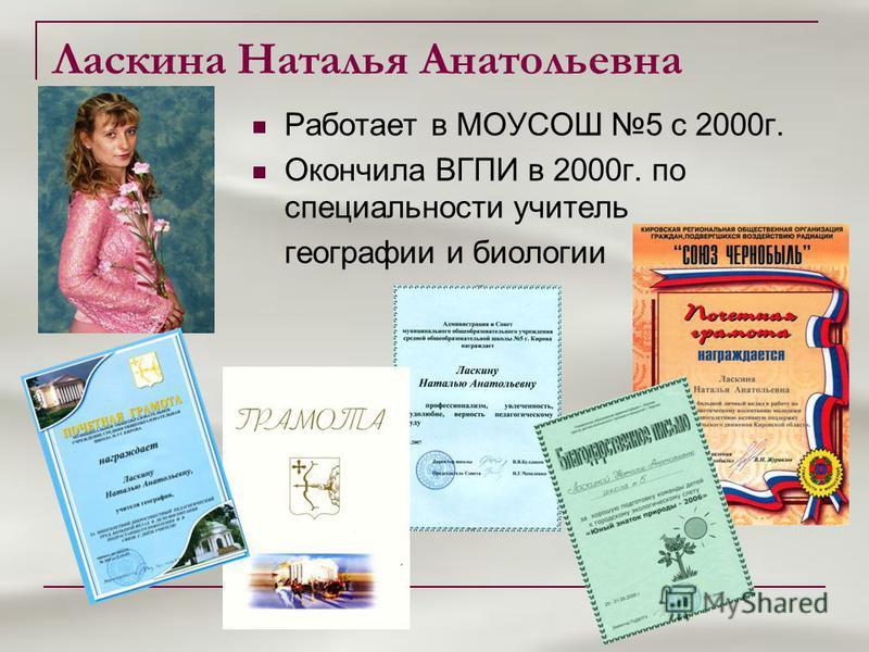 Ласкина Наталья Анатольевна Работает в МОУСОШ 5 с 2000 г. Окончила ВГПИ в 2000 г. по специальности учитель географии и биологии