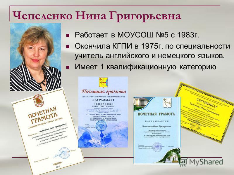 Чепеленко Нина Григорьевна Работает в МОУСОШ 5 с 1983 г. Окончила КГПИ в 1975 г. по специальности учитель английского и немецкого языков. Имеет 1 квалификационную категорию