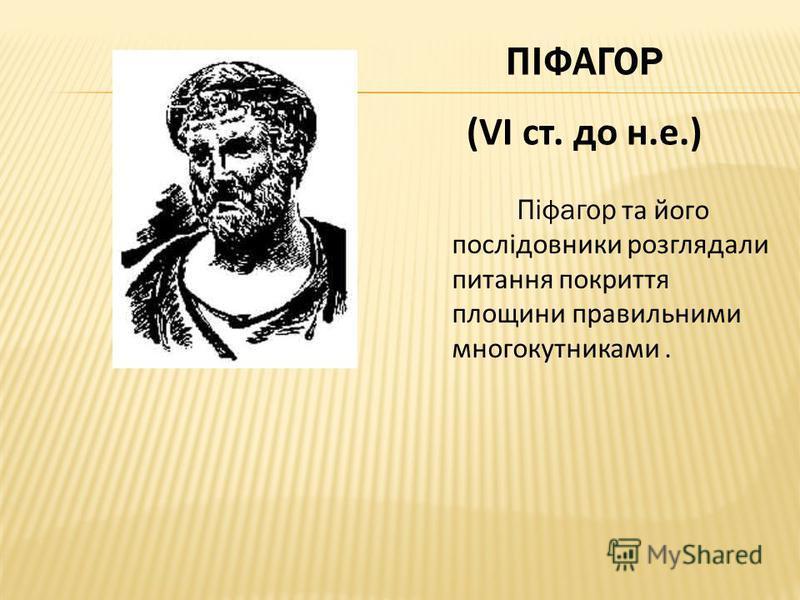 ПІФАГОР (VI ст. до н.е.) Піфагор та його послідовники розглядали питання покриття площини правильними многокутниками.