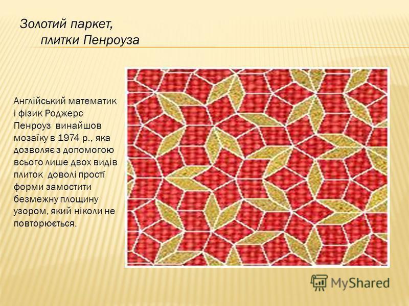 Золотий паркет, плитки Пенроуза Англійський математик і фізик Роджерс Пенроуз винайшов мозаїку в 1974 р., яка дозволяє з допомогою всього лише двох видів плиток доволі простї форми замостити безмежну площину узором, який ніколи не повторюється.