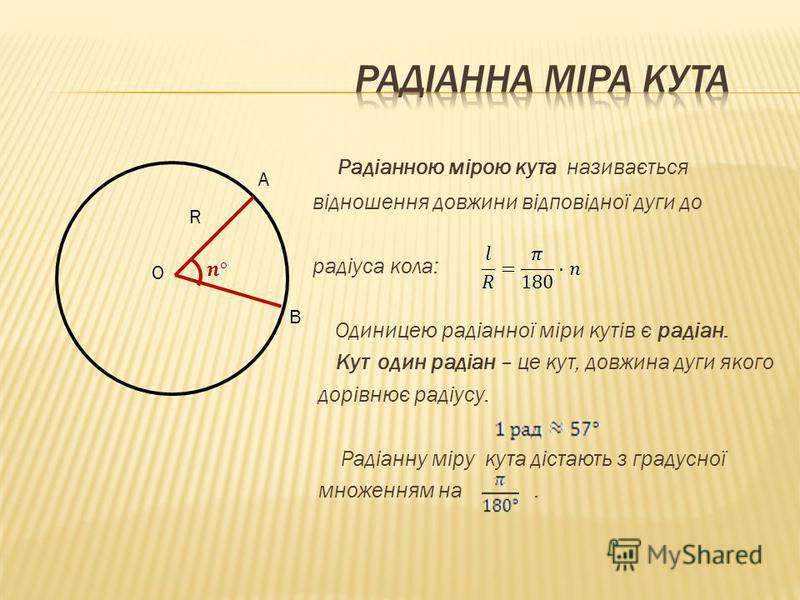 Радіанною мірою кута називається відношення довжини відповідної дуги до радіуса кола: Одиницею радіанної міри кутів є радіан. Кут один радіан – це кут, довжина дуги якого дорівнює радіусу. Радіанну міру кута дістають з градусної множенням на. R O A B