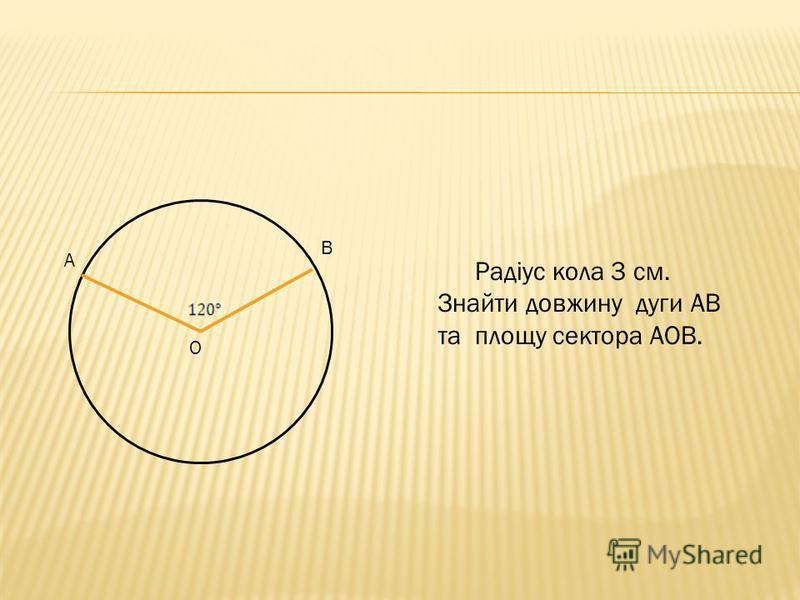 Радіус кола 3 см. Знайти довжину дуги АВ та площу сектора АОВ. А В О