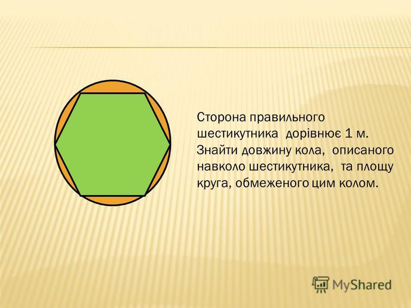 Сторона правильного шестикутника дорівнює 1 м. Знайти довжину кола, описаного навколо шестикутника, та площу круга, обмеженого цим колом.