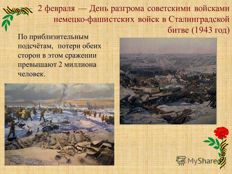2 февраля День разгрома советскими войсками немецко-фашистских войск в Сталинградской битве (1943 год) По приблизительным подсчётам, потери обеих сторон в этом сражении превышают 2 миллиона человек.
