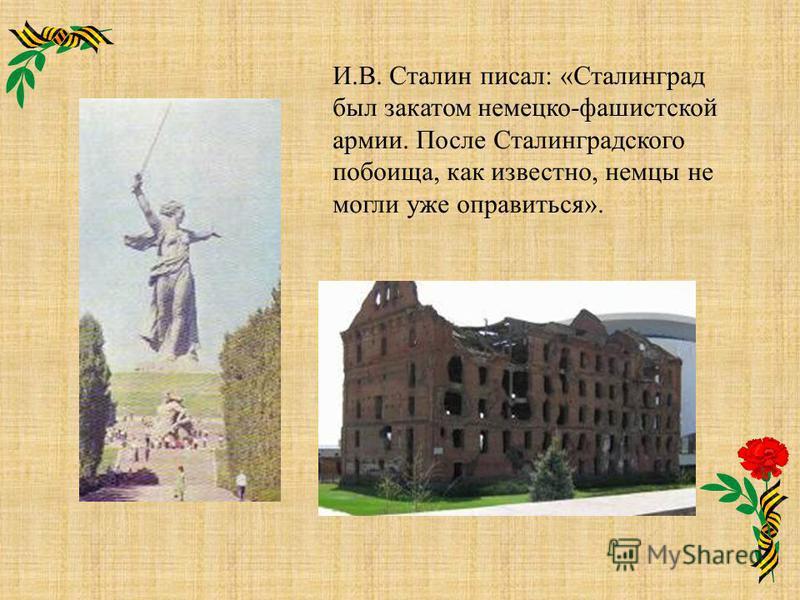 И.В. Сталин писал: «Сталинград был закатом немецко-фашистской армии. После Сталинградского побоища, как известно, немцы не могли уже оправиться».