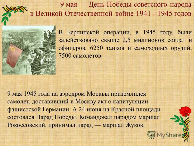 9 мая День Победы советского народа в Великой Отечественной войне 1941 - 1945 годов В Берлинской операции, в 1945 году, были задействовано свыше 2,5 миллионов солдат и офицеров, 6250 танков и самоходных орудий, 7500 самолетов. 9 мая 1945 года на аэро