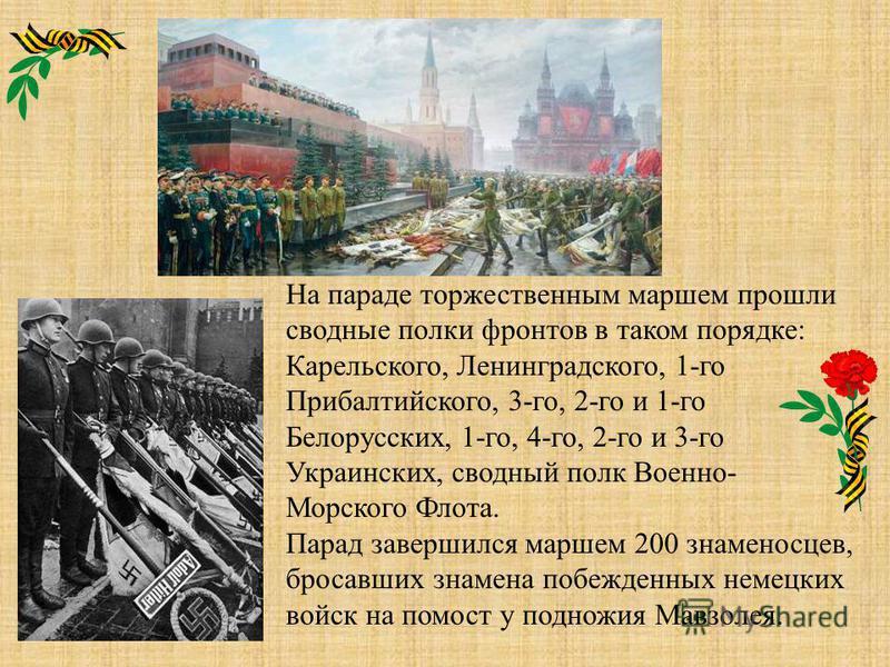 На параде торжественным маршем прошли сводные полки фронтов в таком порядке: Карельского, Ленинградского, 1-го Прибалтийского, 3-го, 2-го и 1-го Белорусских, 1-го, 4-го, 2-го и 3-го Украинских, сводный полк Военно- Морского Флота. Парад завершился ма