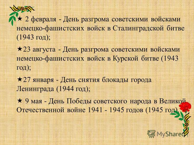 2 февраля - День разгрома советскими войсками немецко-фашистских войск в Сталинградской битве (1943 год); 23 августа - День разгрома советскими войсками немецко-фашистских войск в Курской битве (1943 год); 27 января - День снятия блокады города Ленин