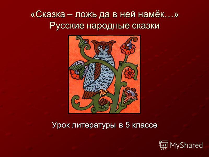 «Сказка – ложь да в ней намёк…» Русские народные сказки Урок литературы в 5 классе