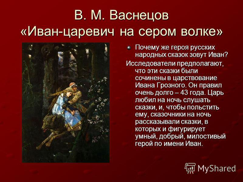 В. М. Васнецов «Иван-царевич на сером волке» Почему же героя русских народных сказок зовут Иван? Исследователи предполагают, что эти сказки были сочинены в царствование Ивана Грозного. Он правил очень долго – 43 года. Царь любил на ночь слушать сказк