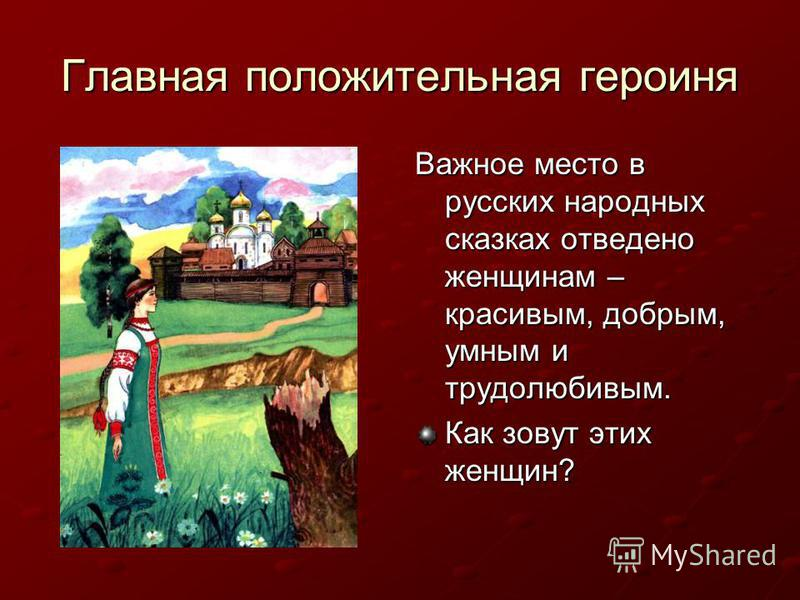 Главная положительная героиня Важное место в русских народных сказках отведено женщинам – красивым, добрым, умным и трудолюбивым. Как зовут этих женщин?