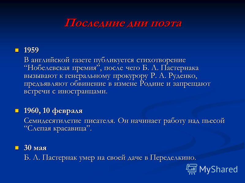 Последние дни поэта 1959 1959 В английской газете публикуется стихотворение Нобелевская премия, после чего Б. Л. Пастернака вызывают к генеральному прокурору Р. А. Руденко, предъявляют обвинение в измене Родине и запрещают встречи с иностранцами. 196