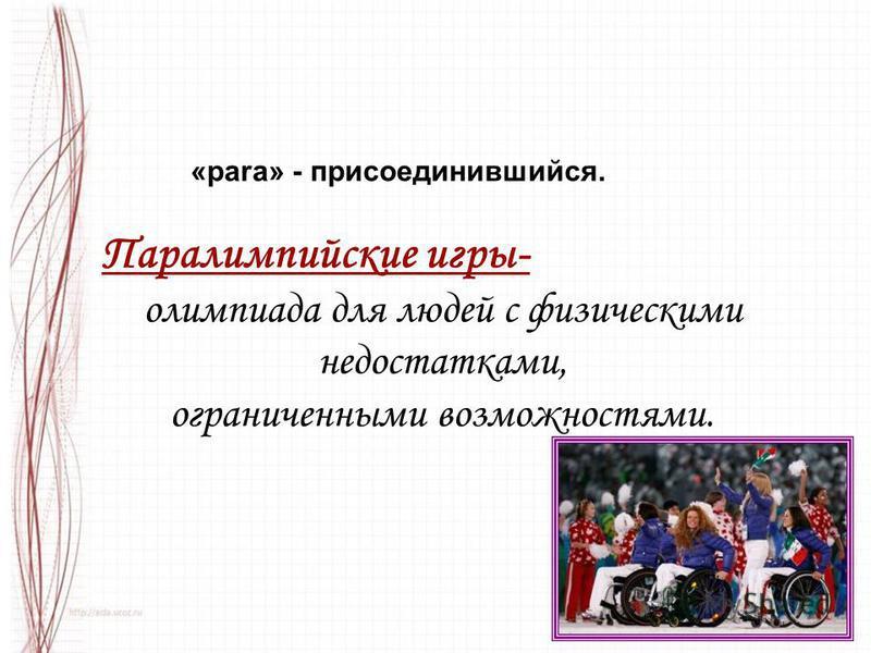 «para» - присоединившийся. Паралимпийские игры- олимпиада для людей с физическими недостатками, ограниченными возможностями.