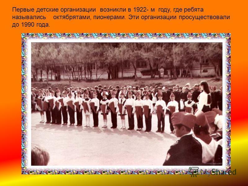Первые детские организации возникли в 1922- м году, где ребята назывались октябрятами, пионерами. Эти организации просуществовали до 1990 года.