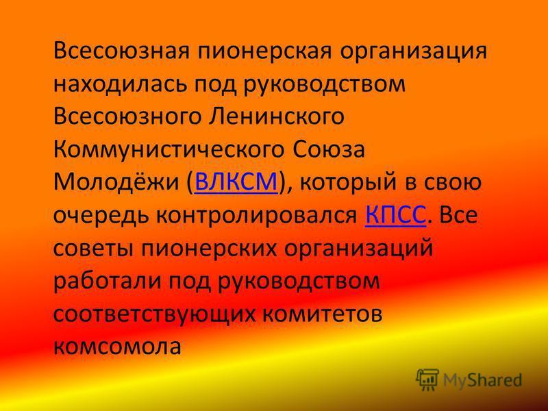 Всесоюзная пионерская организация находилась под руководством Всесоюзного Ленинского Коммунистического Союза Молодёжи (ВЛКСМ), который в свою очередь контролировался КПСС. Все советы пионерских организаций работали под руководством соответствующих ко