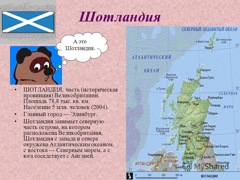 Шотландия ШОТЛАНДИЯ, часть (историческая провинция) Великобритании. Площадь 78,8 тыс. кв. км. Население 5 млн. человек (2004). Главный город Эдинбург. Шотландия занимает северную часть острова, на котором расположена Великобритания, Шотландия с запад