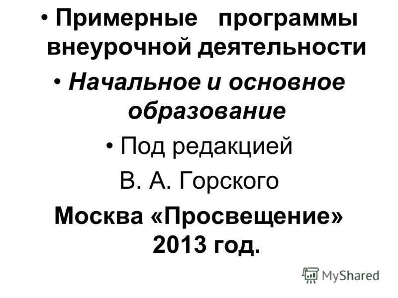 Примерные программы внеурочной деятельности Начальное и основное образование Под редакцией В. А. Горского Москва «Просвещение» 2013 год.