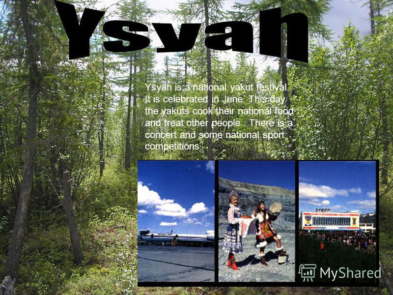 Ysyah is a national yakut festival. It is celebrated in June. This day the yakuts cook their national food and treat other people. There is a concert and some national sport competitions.