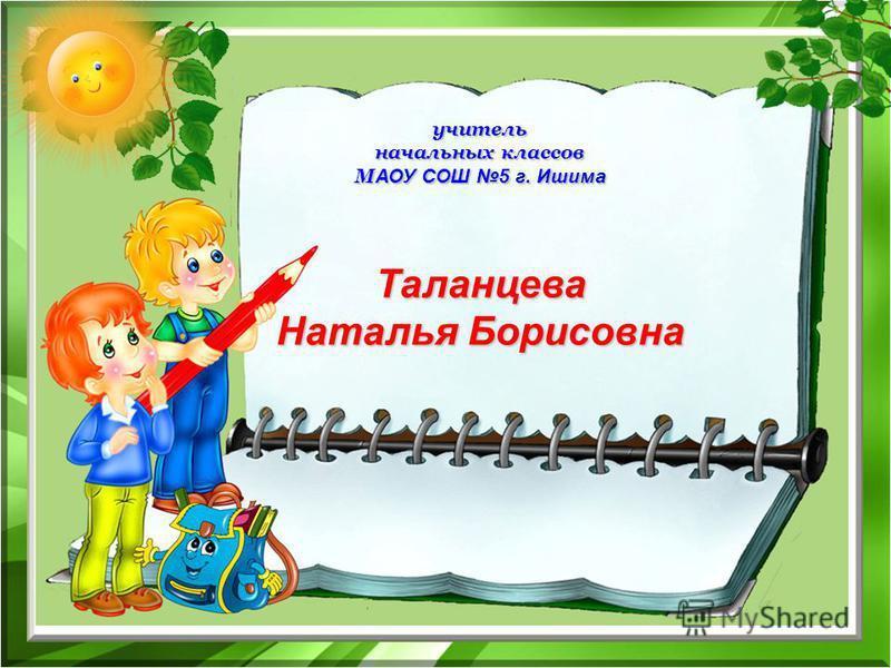 учитель начальных классов М АОУ СОШ 5 г. Ишима Таланцева Наталья Борисовна