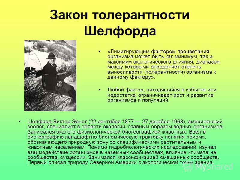 Закон толерантности Шелфорда Шелфорд Виктор Эрнст (22 сентября 1877 27 декабря 1968), американский зоолог, специалист в области экологии, главным образом водных организмов. Занимался эколого-физиологической биогеографией животных. Ввел в биогеографию