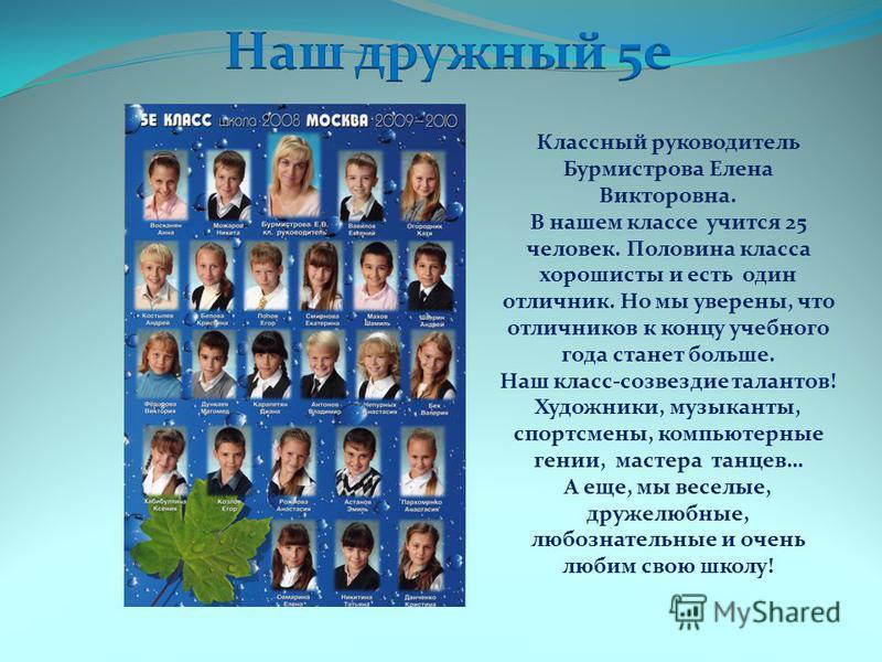 Классный руководитель Бурмистрова Елена Викторовна. В нашем классе учится 25 человек. Половина класса хорошисты и есть один отличник. Но мы уверены, что отличников к концу учебного года станет больше. Наш класс-созвездие талантов! Художники, музыкант
