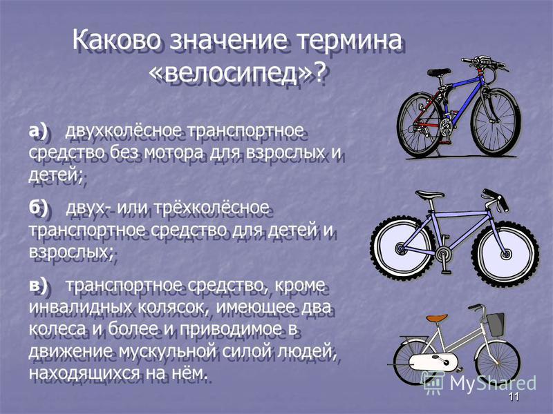 11 Каково значение термина «велосипед»? а) двухколёсное транспортное средство без мотора для взрослых и детей; б) двух- или трёхколёсное транспортное средство для детей и взрослых; в) транспортное средство, кроме инвалидных колясок, имеющее два колес