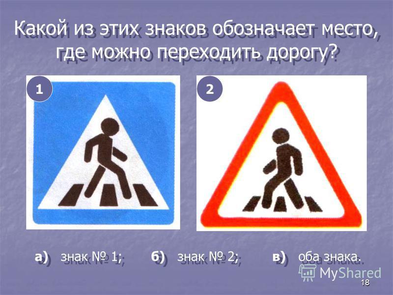 18 Какой из этих знаков обозначает место, где можно переходить дорогу? 12 а) знак 1; б) знак 2; в) оба знака.