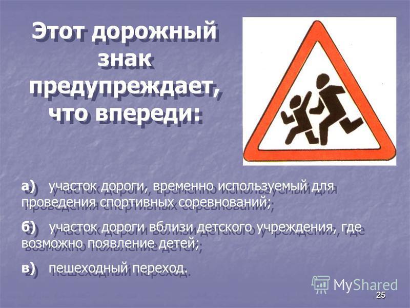 25 Этот дорожный знак предупреждает, что впереди: а) участок дороги, временно используемый для проведения спортивных соревнований; б) участок дороги вблизи детского учреждения, где возможно появление детей; в) пешеходный переход. а) участок дороги, в