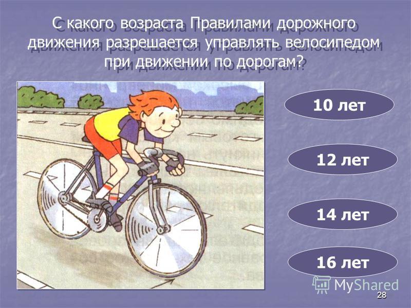 28 С какого возраста Правилами дорожного движения разрешается управлять велосипедом при движении по дорогам? 10 лет 14 лет 12 лет 16 лет