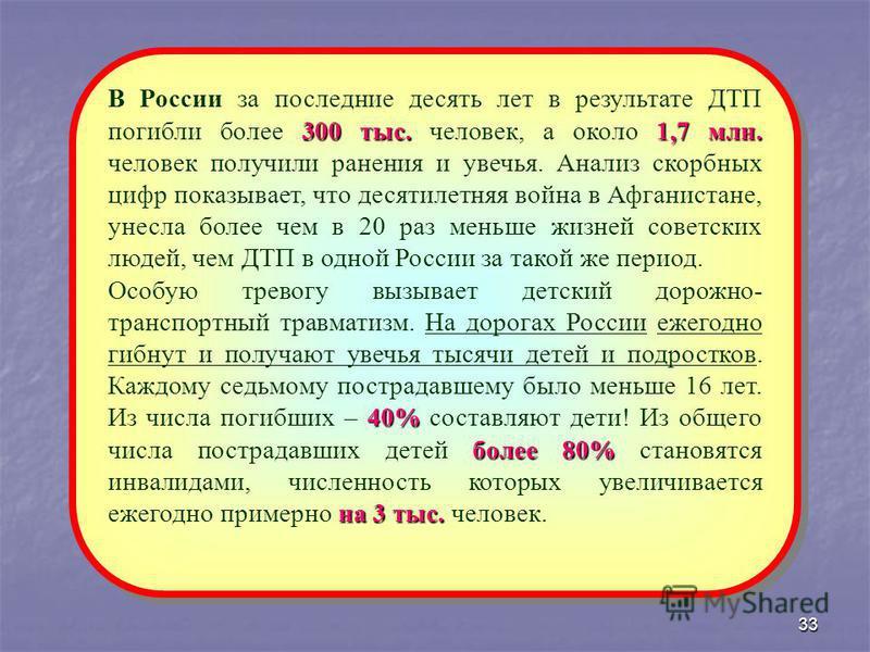33 300 тыс.1,7 млн. В России за последние десять лет в результате ДТП погибли более 300 тыс. человек, а около 1,7 млн. человек получили ранения и увечья. Анализ скорбных цифр показывает, что десятилетняя война в Афганистане, унесла более чем в 20 раз