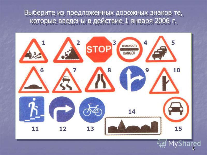 5 Выберите из предложенных дорожных знаков те, которые введены в действие 1 января 2006 г. 12345 678910 111213 14 15