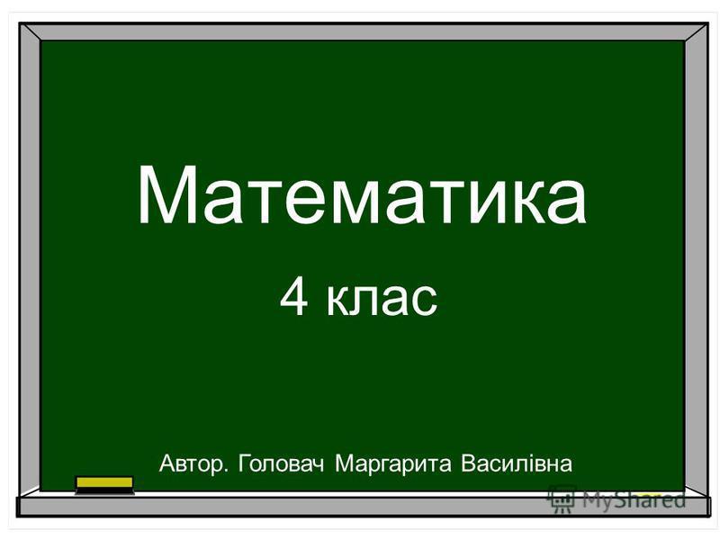 Математика 4 клас Автор. Головач Маргарита Василівна