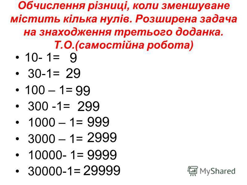 Обчислення різниці, коли зменшуване містить кілька нулів. Розширена задача на знаходження третього доданка. Т.О.(самостійна робота) 10- 1= 30-1= 100 – 1= 300 -1= 1000 – 1= 3000 – 1= 10000- 1= 30000-1= 9 29 99 299 999 2999 9999 29999