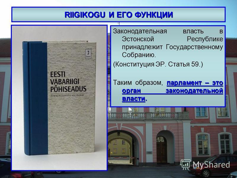 RIIGIKOGU И ЕГО ФУНКЦИИ Законодательная власть в Эстонской Республике принадлежит Государственному Собранию. (Конституция ЭР. Статья 59.) парламент – это орган законодательной власти. Таким образом, парламент – это орган законодательной власти.