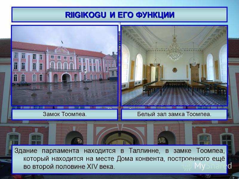 RIIGIKOGU И ЕГО ФУНКЦИИ Здание парламента находится в Таллинне, в замке Тоомпеа, который находится на месте Дома конвента, построенного ещё во второй половине XIV века. Замок Тоомпеа.Белый зал замка Тоомпеа.