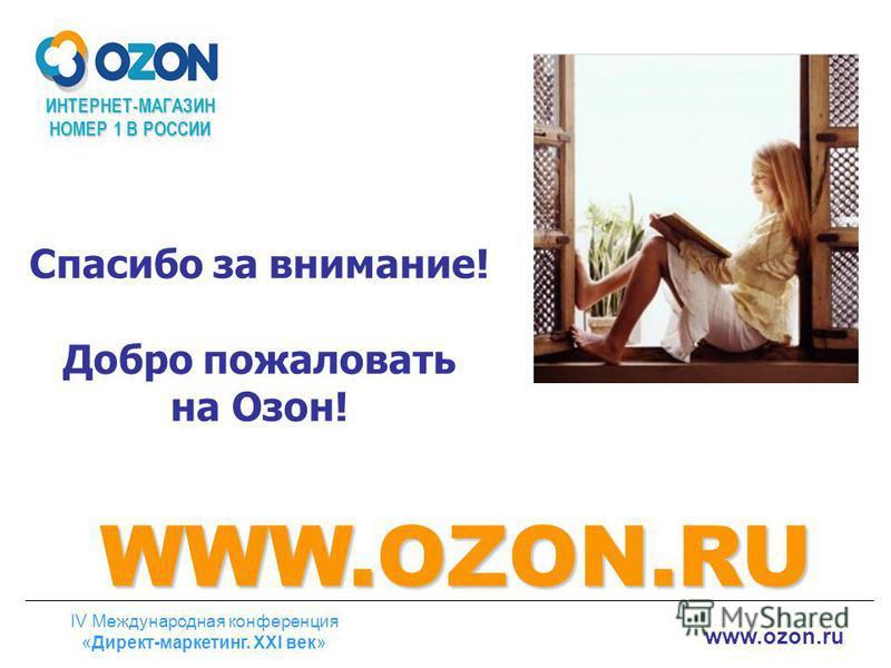 ИНТЕРНЕТ-МАГАЗИН НОМЕР 1 В РОССИИ www.ozon.ru IV Международная конференция «Директ-маркетинг. ХХI век» Спасибо за внимание! Добро пожаловать на Озон! WWW.OZON.RU