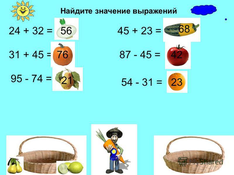 Найдите значение выражений 24 + 32 = 31 + 45 = 95 - 74 = 45 + 23 = 87 - 45 = 54 - 31 = 56 68 4221 23 76
