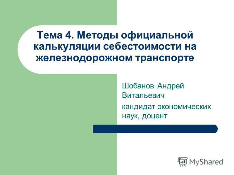 Тема 4. Методы официальной калькуляции себестоимости на железнодорожном транспорте Шобанов Андрей Витальевич кандидат экономических наук, доцент