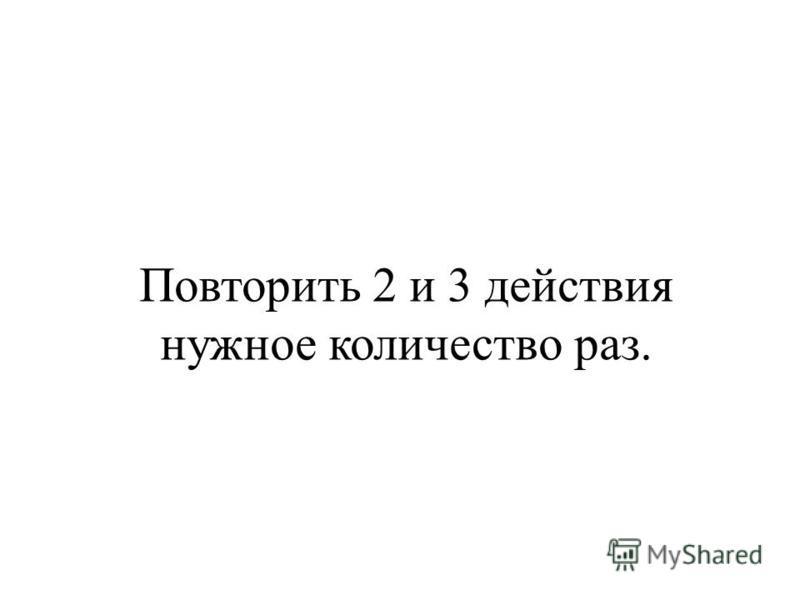 Повторить 2 и 3 действия нужное количество раз.