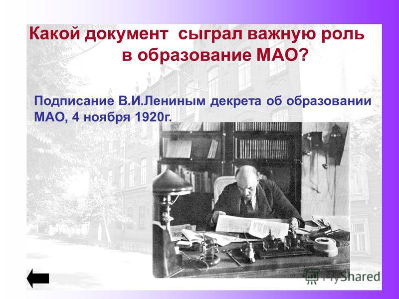 Какой документ сыграл важную роль в образование МАО? Подписание В.И.Лениным декрета об образовании МАО, 4 ноября 1920 г.
