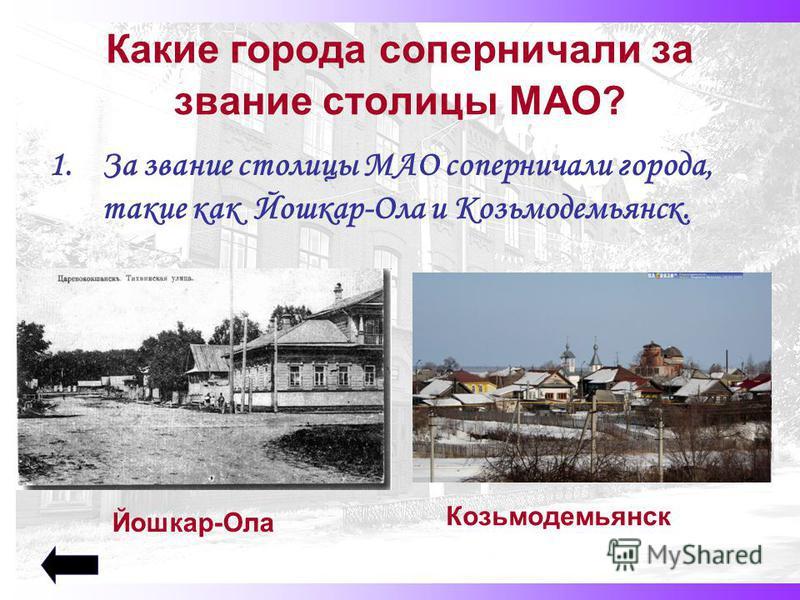 Какие города соперничали за звание столицы МАО? 1. За звание столицы МАО соперничали города, такие как Йошкар-Ола и Козьмодемьянск. Йошкар-Ола Козьмодемьянск