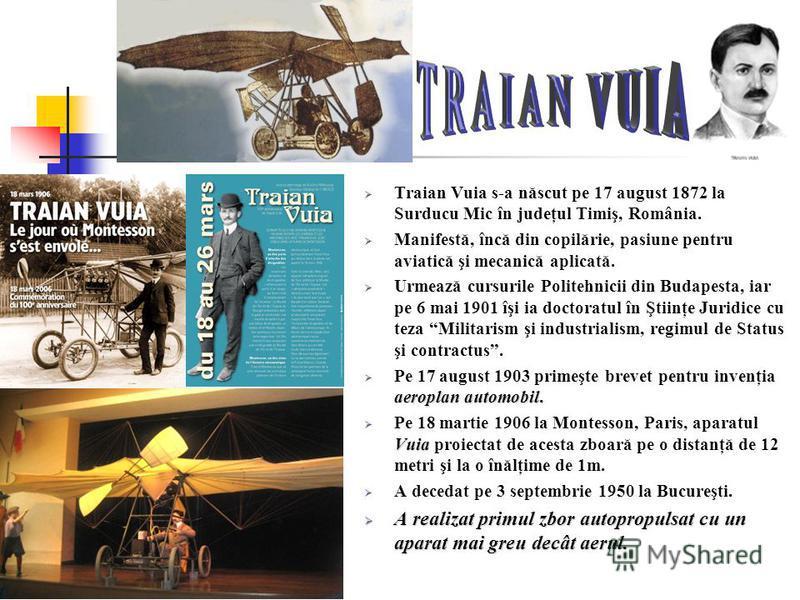 Traian Vuia s-a născut pe 17 august 1872 la Surducu Mic în judeţul Timiş, România. Manifestă, încă din copilărie, pasiune pentru aviatică şi mecanică aplicată. Urmează cursurile Politehnicii din Budapesta, iar pe 6 mai 1901 îşi ia doctoratul în Ştiin