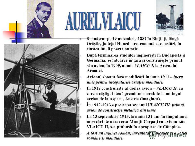 S-a născut pe 19 noiembrie 1882 în Binţinţi, lângă Orăştie, judeţul Hunedoare, comună care astăzi, în cinstea lui, îi poartă numele. VLAICU I După terminarea studiilor inginereşti în Budapesta şi Germania, se întoarce în ţară şi construieşte primul s