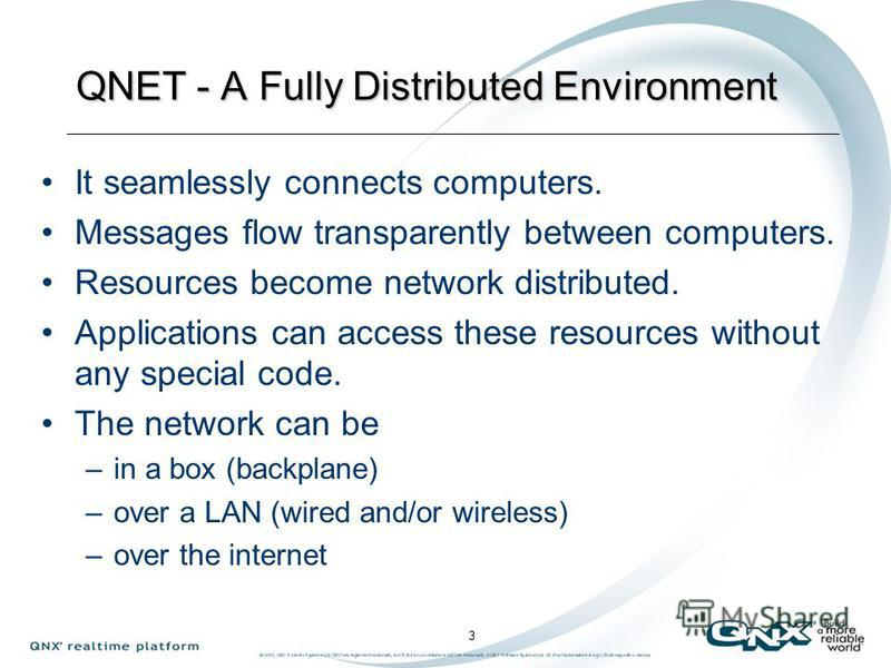 Networked and Distributed Disk Fsys CDROM Fsys Audio App TCP/IP Microkernel Photon GUI QNET App QNET Microkernel Messages flow transparently through QNET from one message bus to another. All applications and servers become network distributed without