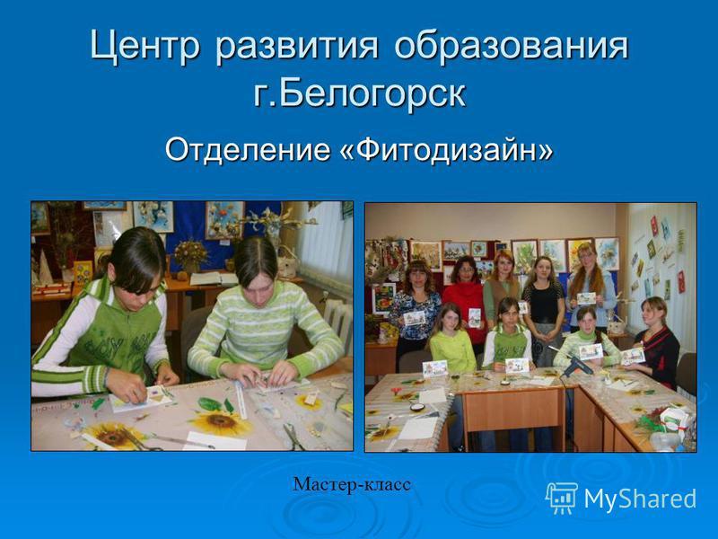Центр развития образования г.Белогорск Отделение «Фитодизайн» Мастер-класс