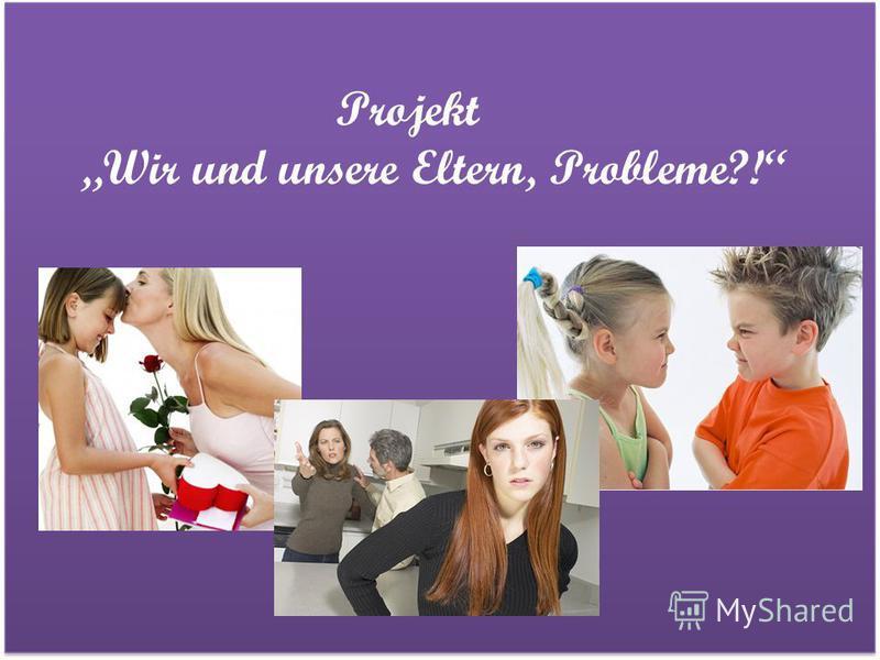 Projekt Wir und unsere Eltern, Probleme?!