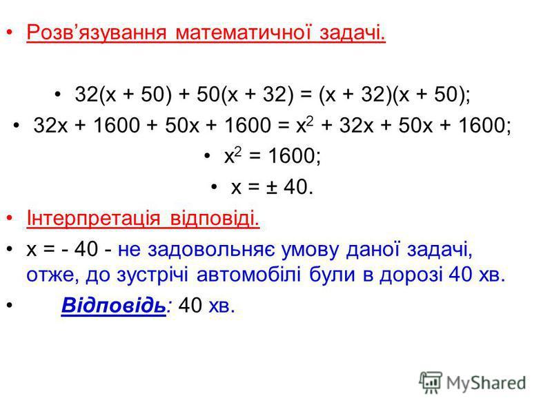 Розвязування математичної задачі. 32(х + 50) + 50(х + 32) = (х + 32)(х + 50); 32х + 1600 + 50х + 1600 = х 2 + 32х + 50х + 1600; х 2 = 1600; х = ± 40. Інтерпретація відповіді. х = - 40 - не задовольняє умову даної задачі, отже, до зустрічі автомобілі