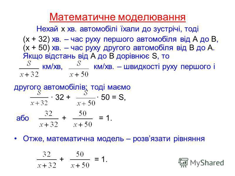 Математичне моделювання Нехай х хв. автомобілі їхали до зустрічі, тоді (х + 32) хв. – час руху першого автомобіля від А до В, (х + 50) хв. – час руху другого автомобіля від В до А. Якщо відстань від А до В дорівнює S, то км/хв, км/хв. – швидкості рух