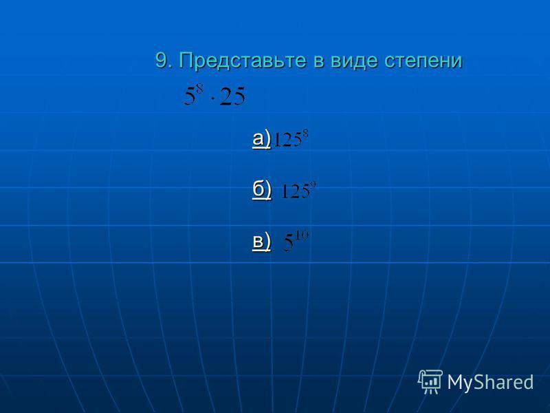 9. Представьте в виде степени а) б) в) а) б) в) а) б) в)